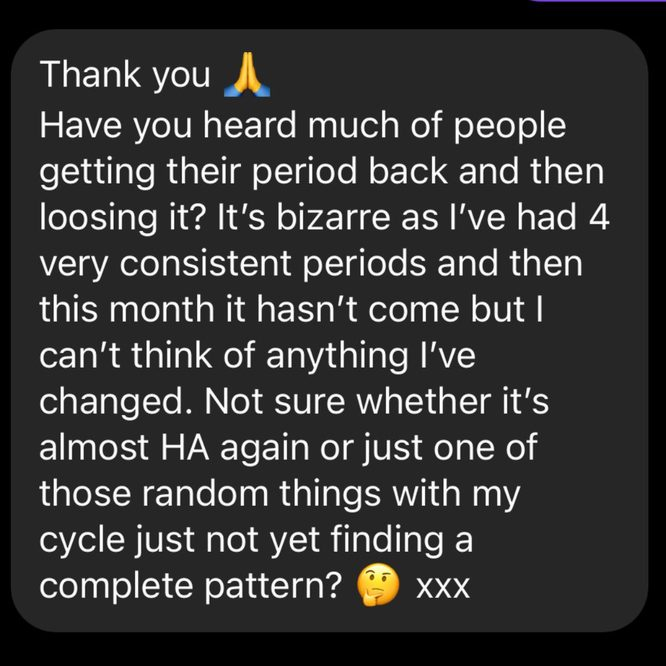 Have you heard much of people getting their period back and then losing it? It's bizarre as I've had 4 very consistent periods and then this month it hasn't come but I can't think of anything I've changed. Not sure whether it's almost HA again or just one of those random things with my cycle just not yet finding a complete pattern?